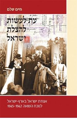עת לעשות להצלת ישראל: אגודת ישראל בארץ ישראל לנוכח השואה