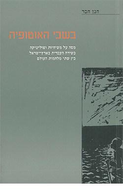 בשבי האוטופיה: מסה על משיחיות ופוליטיה בשירה העברית בארץ ישראל בין שתי מלחמת עולם